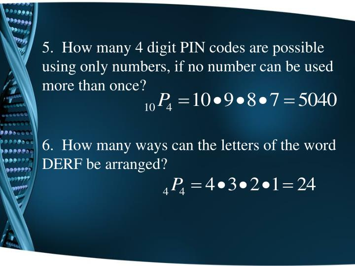5.  How many 4 digit PIN codes are possible using only numbers, if no number can be used more than once?