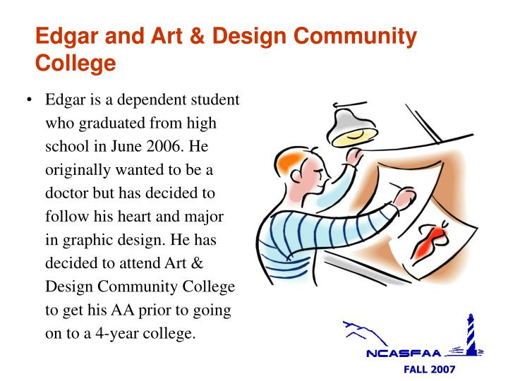 Edgar is a dependent student who graduated from high school in June 2006. He originally wanted to be a doctor but has decided to follow his heart and major in graphic design. He has decided to attend Art & Design Community College to get his AA prior to going on to a 4-year college.