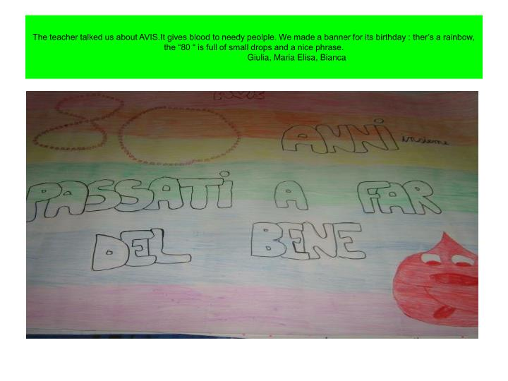 "The teacher talked us about AVIS.It gives blood to needy peolple. We made a banner for its birthday : ther's a rainbow, the ""80 "" is full of small drops and a nice phrase."