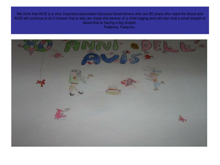 We think that AVIS is a very important association because blood doners who are 80 years who need the blood and AVIS will continue to do it forever that is why we made this banner of a child haging and old man and a small droplet of blood that is having a big droplet.