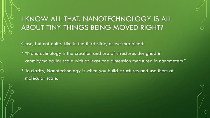 I know all that. Nanotechnology is all about tiny things being moved right?