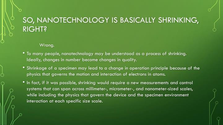 So, nanotechnology is basically shrinking, right?