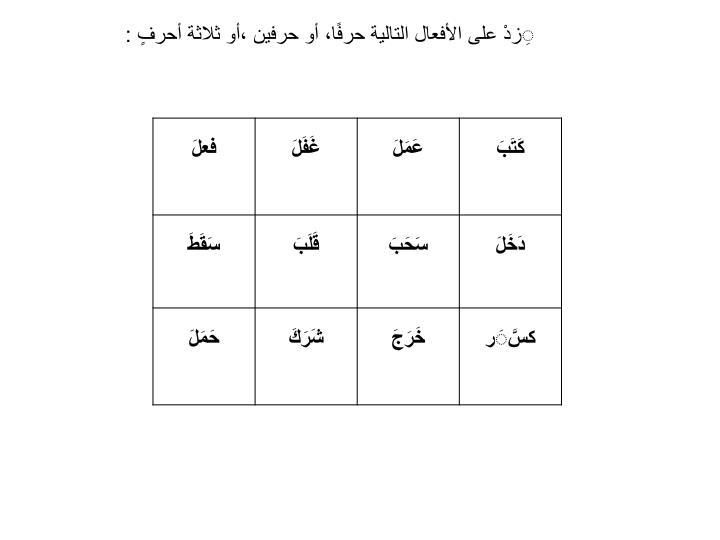ِزدْ على الأفعال التالية حرفًا، أو حرفين ،أو ثلاثة أحرفٍ :