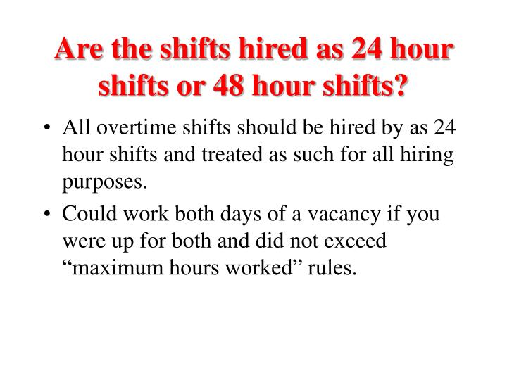 Are the shifts hired as 24 hour shifts or 48 hour shifts?
