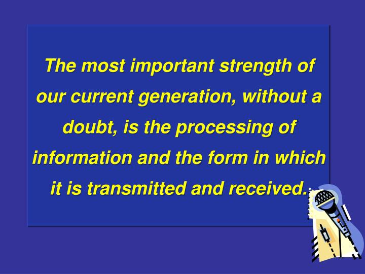 The most important strength of our current generation, without a doubt, is the processing of informa...