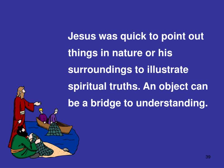 Jesus was quick to point out things in nature or his surroundings to illustrate spiritual truths. An object can be a bridge to understanding.