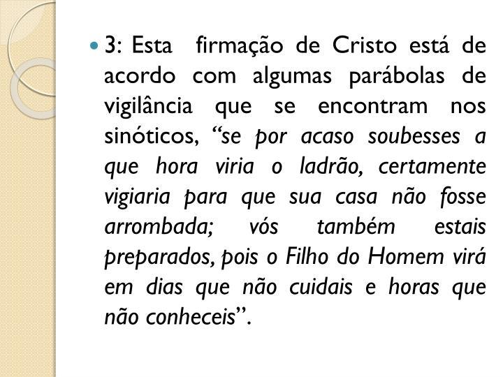 3: Esta  firmação de Cristo está de acordo com algumas parábolas de vigilância que se encontram nos sinóticos,