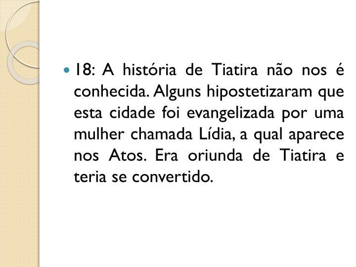 18: A história de Tiatira não nos é conhecida. Alguns hipostetizaram que esta cidade foi evangelizada por uma mulher chamada Lídia, a qual aparece nos Atos. Era oriunda de Tiatira e teria se convertido.