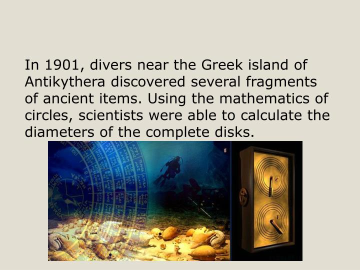 In 1901, divers near the Greek island of Antikythera discovered several fragments of ancient items. Using the mathematics of circles, scientists were able to calculate the diameters of the complete disks.
