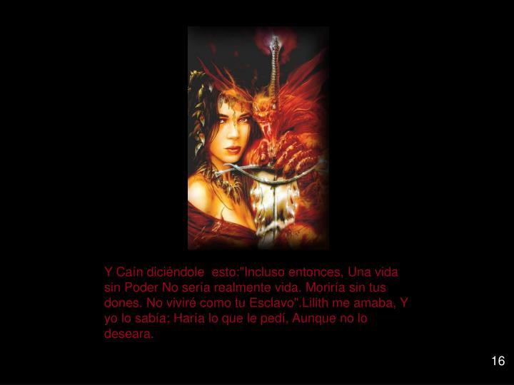 """Y Caín diciéndole  esto:""""Incluso entonces, Una vida sin Poder No sería realmente vida. Moriría sin tus dones. No viviré como tu Esclavo"""".Lilith me amaba, Y yo lo sabía; Haría lo que le pedí, Aunque no lo deseara."""