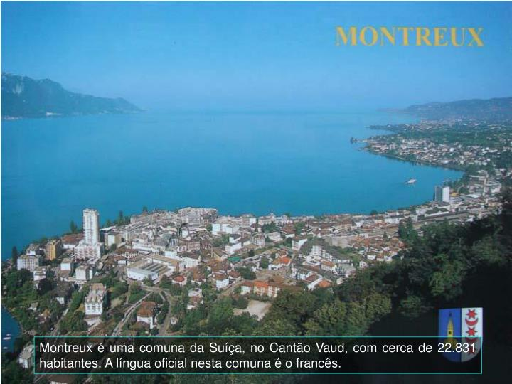 Montreux  uma comuna da Sua, no Canto Vaud, com cerca de 22.831 habitantes. A lngua oficial nesta comuna  o francs.