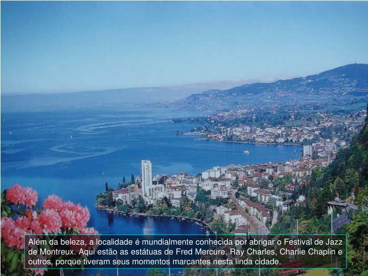 Alm da beleza, a localidade  mundialmente conhecida por abrigar o Festival de Jazz de Montreux. Aqui esto as esttuas de Fred Mercure, Ray Charles, Charlie Chaplin e outros, porque tiveram seus momentos marcantes nesta linda cidade.