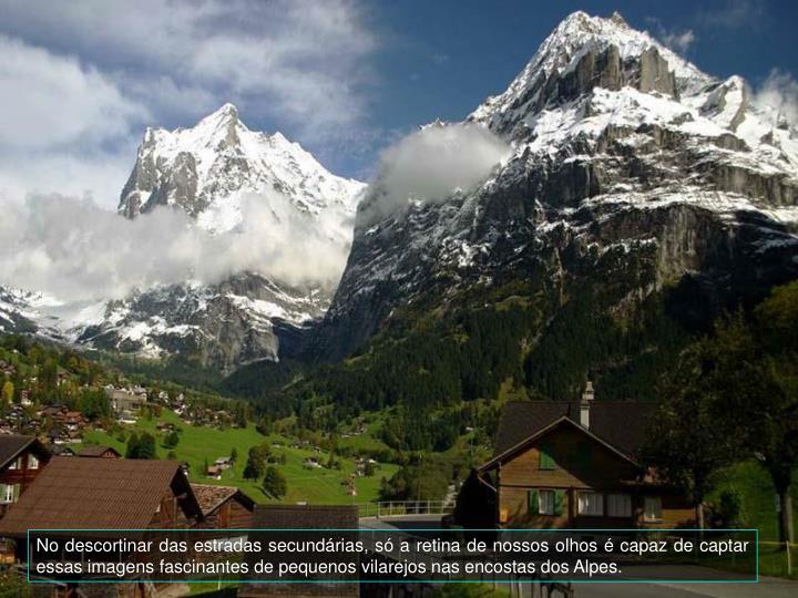 No descortinar das estradas secundrias, s a retina de nossos olhos  capaz de captar essas imagens fascinantes de pequenos vilarejos nas encostas dos Alpes.