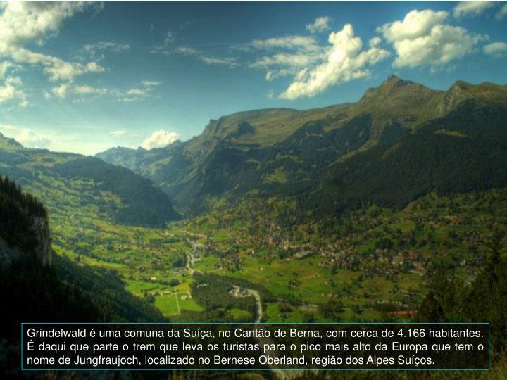 Grindelwald  uma comuna da Sua, no Canto de Berna, com cerca de 4.166 habitantes.  daqui que parte o trem que leva os turistas para o pico mais alto da Europa que tem o nome de Jungfraujoch, localizado no Bernese Oberland, regio dos Alpes Suos.