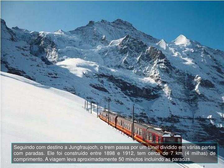 Seguindo com destino a Jungfraujoch, o trem passa por um tnel dividido em vrias partes com paradas. Ele foi construdo entre 1898 e 1912, tem cerca de 7 km (4 milhas) de comprimento. A viagem leva aproximadamente 50 minutos incluindo as paradas.