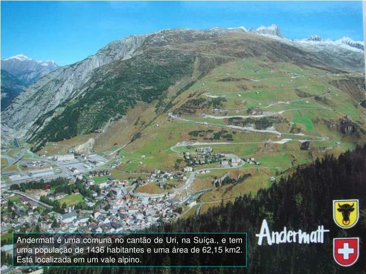 Andermatt é uma comuna no cantão de Uri, na Suíça., e tem uma população de 1436 habitantes e uma área de 62,15 km2. Está localizada em um vale alpino.