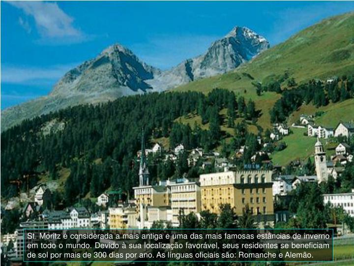 St. Moritz  considerada a mais antiga e uma das mais famosas estncias de inverno em todo o mundo. Devido  sua localizao favorvel, seus residentes se beneficiam de sol por mais de 300 dias por ano. As lnguas oficiais so: Romanche e Alemo.
