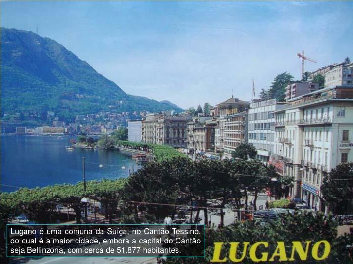 Lugano  uma comuna da Sua, no Canto Tessino, do qual  a maior cidade, embora a capital do Canto seja Bellinzona, com cerca de 51.877 habitantes.