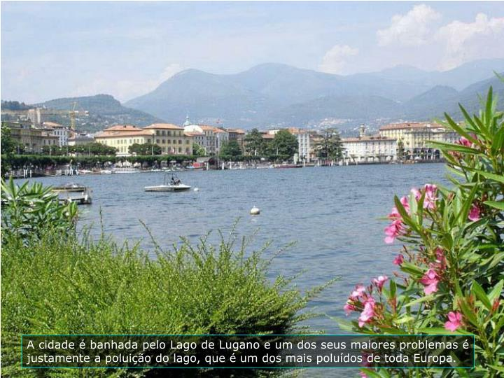 A cidade  banhada pelo Lago de Lugano e um dos seus maiores problemas  justamente a poluio do lago, que  um dos mais poludos de toda Europa.