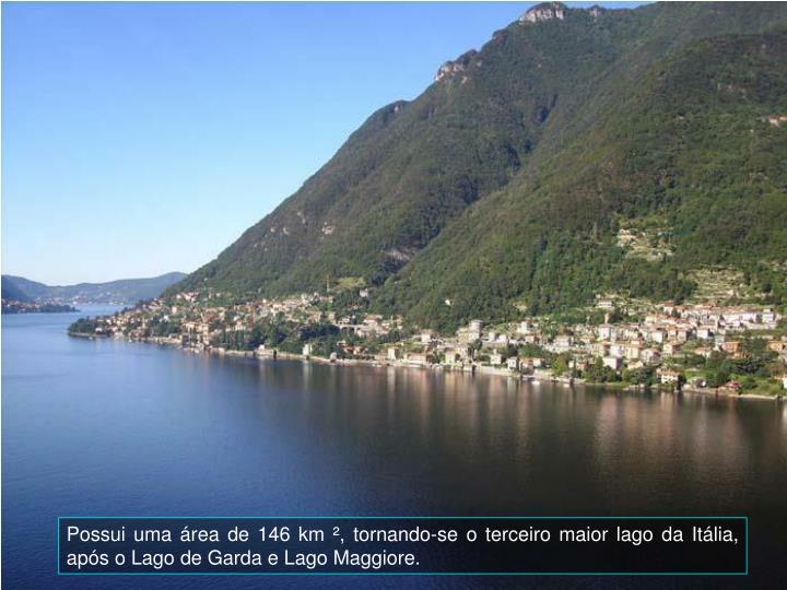 Possui uma rea de 146 km , tornando-se o terceiro maior lago da Itlia, aps o Lago de Garda e Lago Maggiore.