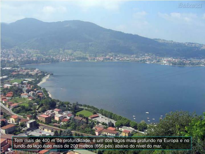 Tem mais de 400 m de profundidade,  um dos lagos mais profundo na Europa e no fundo do lago  de mais de 200 metros (656 ps) abaixo do nvel do mar.