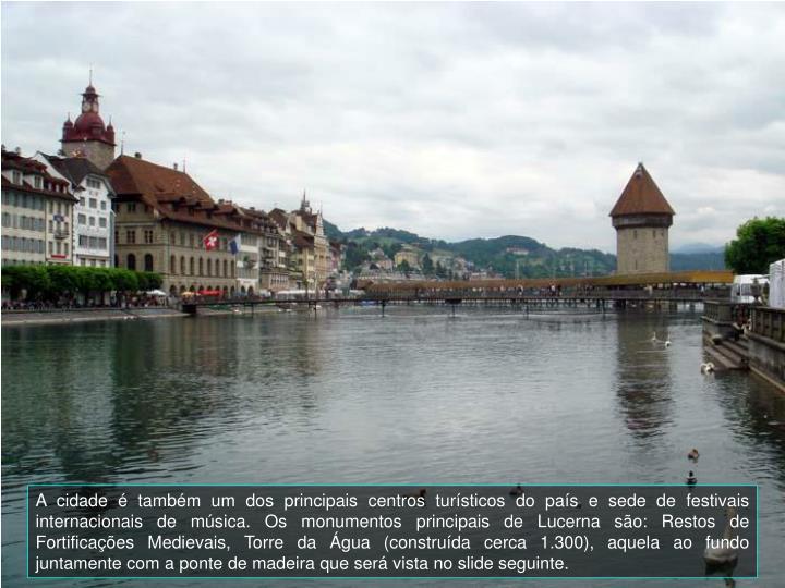 A cidade  tambm um dos principais centros tursticos do pas e sede de festivais internacionais de msica. Os monumentos principais de Lucerna so: Restos de Fortificaes Medievais, Torre da gua (construda cerca 1.300)