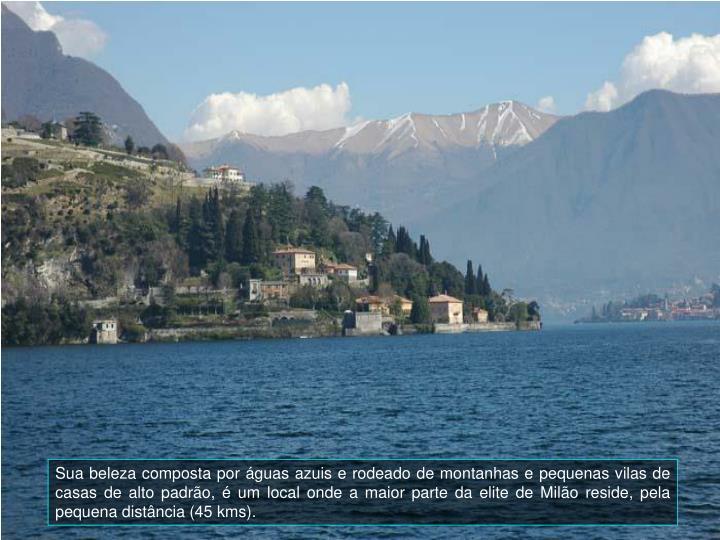 Sua beleza composta por águas azuis e rodeado de montanhas e pequenas vilas de casas de alto padrão, é um local onde a maior parte da elite de Milão reside, pela pequena distância (45 kms).