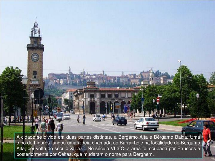 A cidade se divide em duas partes distintas, a Brgamo Alta e Brgamo Baixa