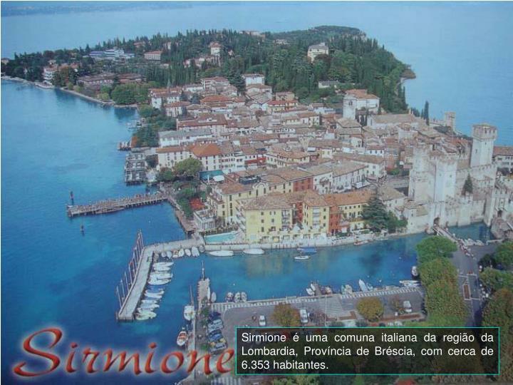 Sirmione  uma comuna italiana da regio da Lombardia, Provncia de Brscia, com cerca de 6.353 habitantes.