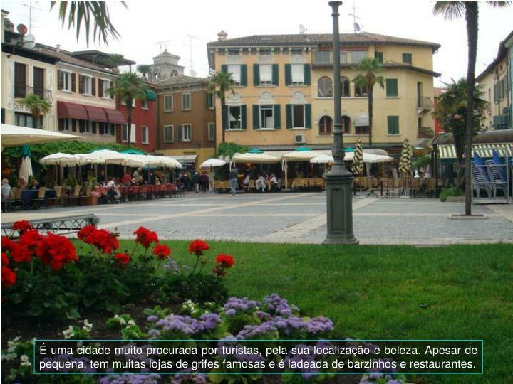 uma cidade muito procurada por turistas, pela sua localizao e beleza. Apesar de pequena, tem muitas lojas de grifes famosas e  ladeada de barzinhos e restaurantes.