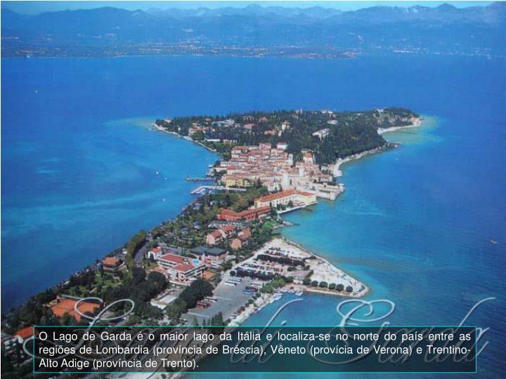 O Lago de Garda  o maior lago da Itlia e localiza-se no norte do pas entre as regies de Lombardia (provncia de Brscia), Vneto (provcia de Verona) e Trentino-Alto Adige (provncia de Trento).