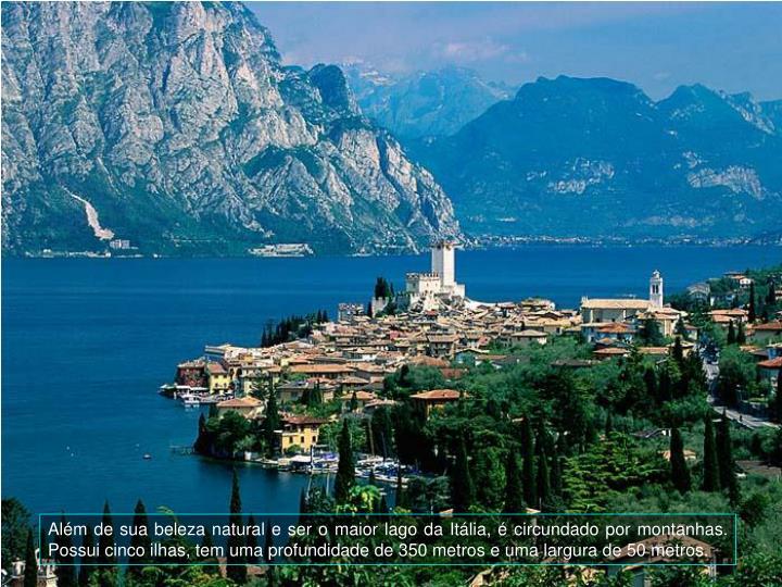 Alm de sua beleza natural e ser o maior lago da Itlia,  circundado por montanhas.