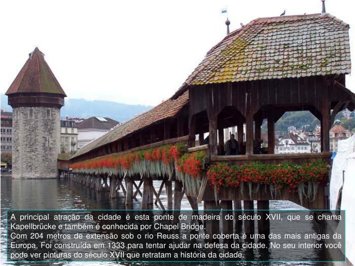 A principal atrao da cidade  esta ponte de madeira do sculo XVII, que se chama Kapellbrcke e tambm  conhecida por