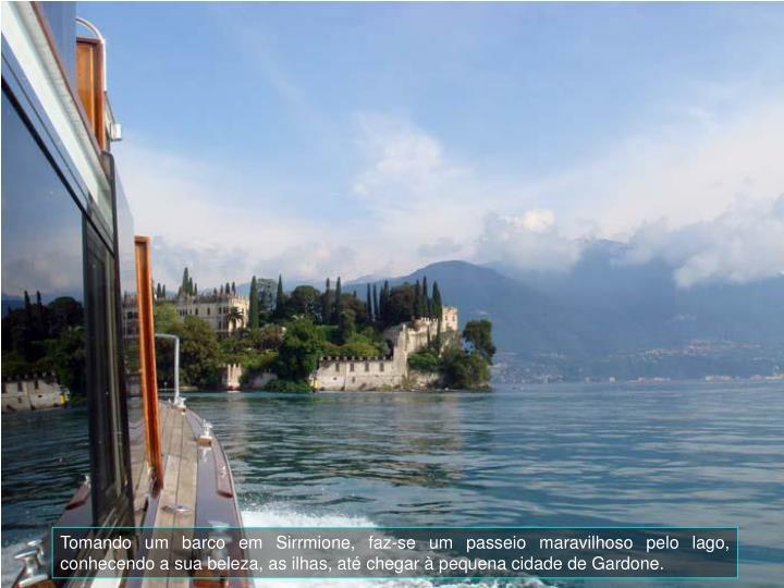 Tomando um barco em Sirrmione, faz-se um passeio maravilhoso pelo lago, conhecendo a sua beleza, as ilhas, at chegar  pequena cidade de Gardone.
