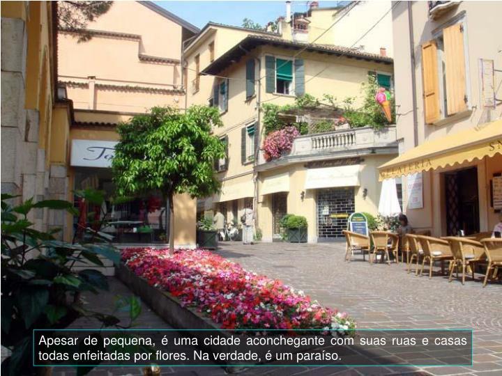 Apesar de pequena,  uma cidade aconchegante com suas ruas e casas todas enfeitadas por flores. Na verdade,  um paraso.