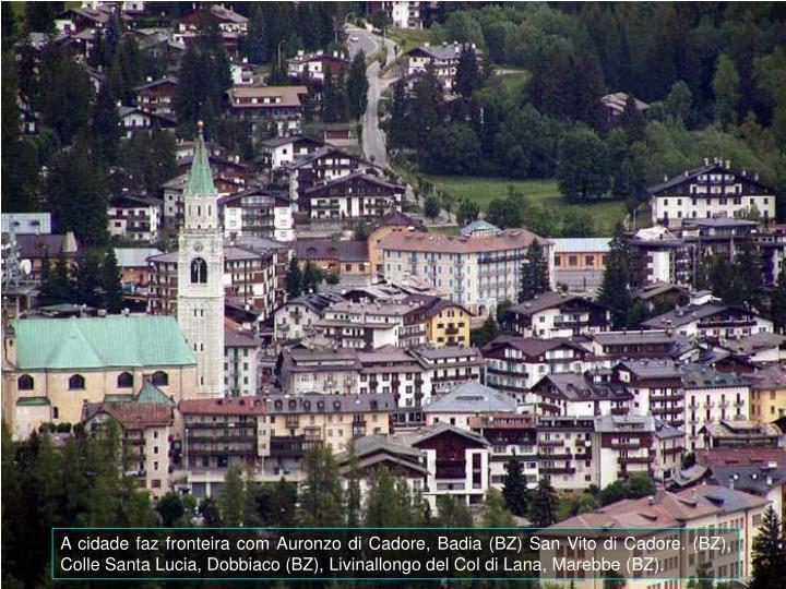 A cidade faz fronteira com Auronzo di Cadore, Badia (BZ) San Vito di Cadore. (BZ), Colle Santa Lucia, Dobbiaco (BZ), Livinallongo del Col di Lana, Marebbe (BZ).