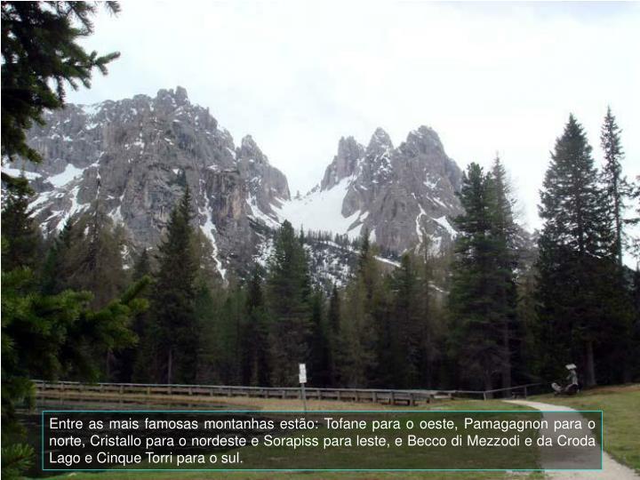 Entre as mais famosas montanhas esto: Tofane para o oeste, Pamagagnon para o norte, Cristallo para o nordeste e Sorapiss para leste, e Becco di Mezzodi e da Croda Lago e Cinque Torri para o sul.