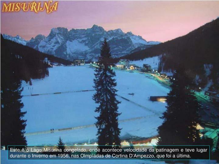 Este  o Lago Misurina congelado, onde acontece velocidade da patinagem e teve lugar durante o Inverno em 1956, nas Olmpadas de Cortina DAmpezzo, que foi a ltima.