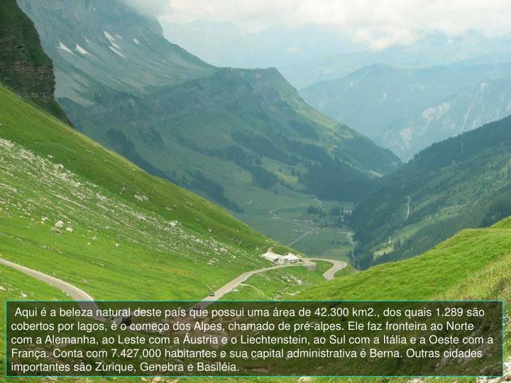 Aqui  a beleza natural deste pas que possui uma rea de 42.300 km2., dos quais 1.289 so cobertos por lagos,  o comeo dos Alpes, chamado de pr-alpes. Ele faz fronteira ao Norte com a Alemanha, ao Leste com a ustria e o Liechtenstein, ao Sul com a Itlia e a Oeste com a Frana. Conta com 7.427.000 habitantes e sua capital administrativa  Berna. Outras cidades importantes so Zurique, Genebra e Basilia.