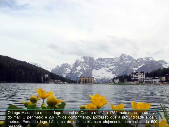 O Lago Misurina  o maior lago natural do Cadore e est a 1754 metros  acima do nvel do mar. O permetro  2,6 km de comprimento, ao passo que a profundidade  de 5 metros.