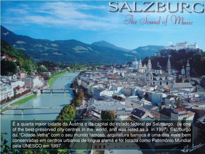 """É a quarta maior cidade da Áustria e da capital do estado federal de Salzburgo.  (is one of the best-preserved city centres in the  world, and was listed as a  in 1997). Salzburgo da """"Cidade Velha"""" com o seu mundo famoso, arquitetura barroca"""