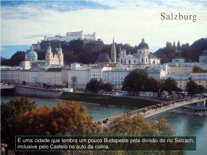 uma cidade que lembra um pouco Budapeste pela diviso do rio Salzach, inclusive pelo Castelo no auto da colina.