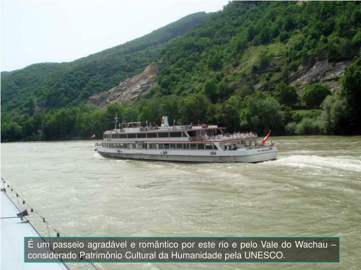 um passeio agradvel e romntico por este rio e pelo Vale do Wachau  considerado Patrimnio Cultural da Humanidade pela UNESCO.