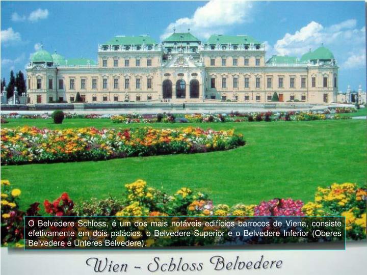 O Belvedere Schloss,  um dos mais notveis edifcios barrocos de Viena, consiste efetivamente em dois palcios, o Belvedere Superior e o Belvedere Inferior (Oberes Belvedere e Unteres Belvedere).
