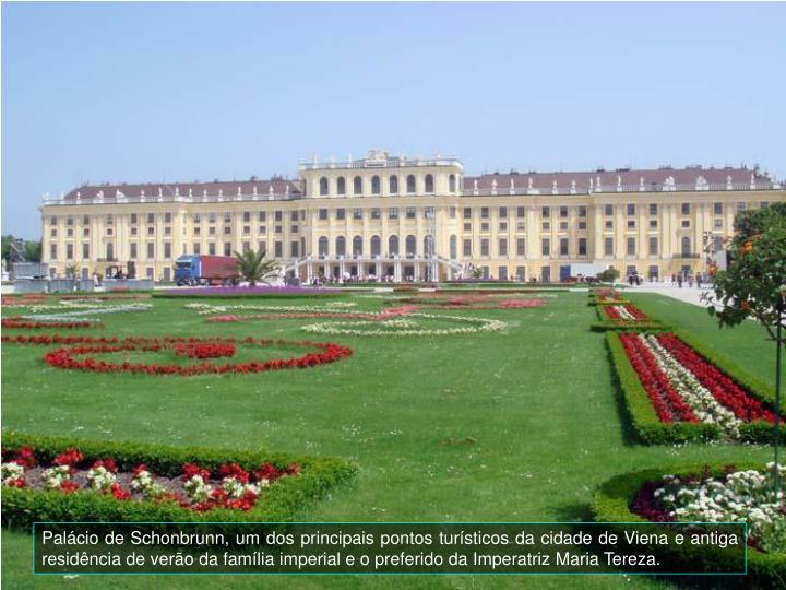 Palcio de Schonbrunn, um dos principais pontos tursticos da cidade de Viena e antiga residncia de vero da famlia imperial e o preferido da Imperatriz Maria Tereza.