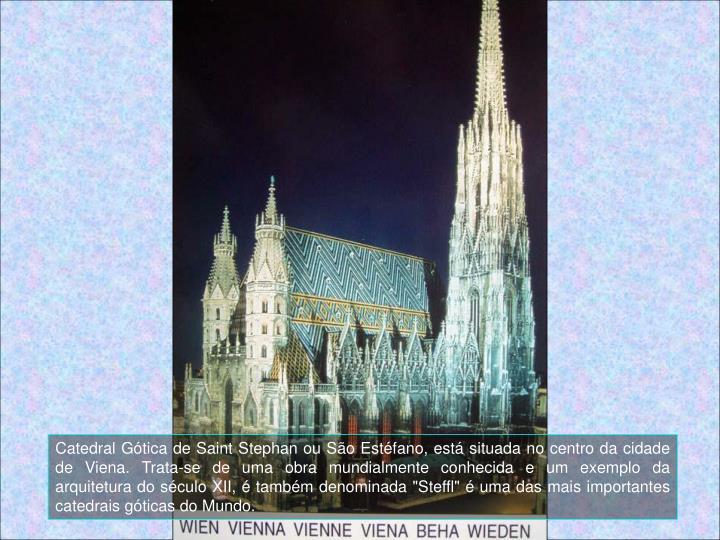 """Catedral Gtica de Saint Stephan ou So Estfano, est situada no centro da cidade de Viena. Trata-se de uma obra mundialmente conhecida e um exemplo da arquitetura do sculo XII,  tambm denominada """"Steffl""""  uma das mais importantes catedrais gticas do Mundo."""