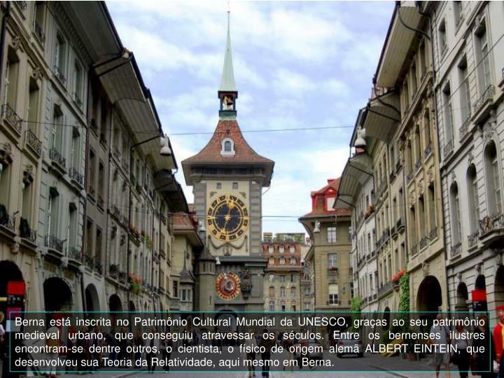 Berna est inscrita no Patrimnio Cultural Mundial da UNESCO, graas ao seu patrimnio medieval urbano, que conseguiu atravessar os sculos. Entre os bernenses ilustres encontram-se dentre outros, o cientista, o fsico de origem alem ALBERT EINTEIN, que desenvolveu sua Teoria da Relatividade, aqui mesmo em Berna.