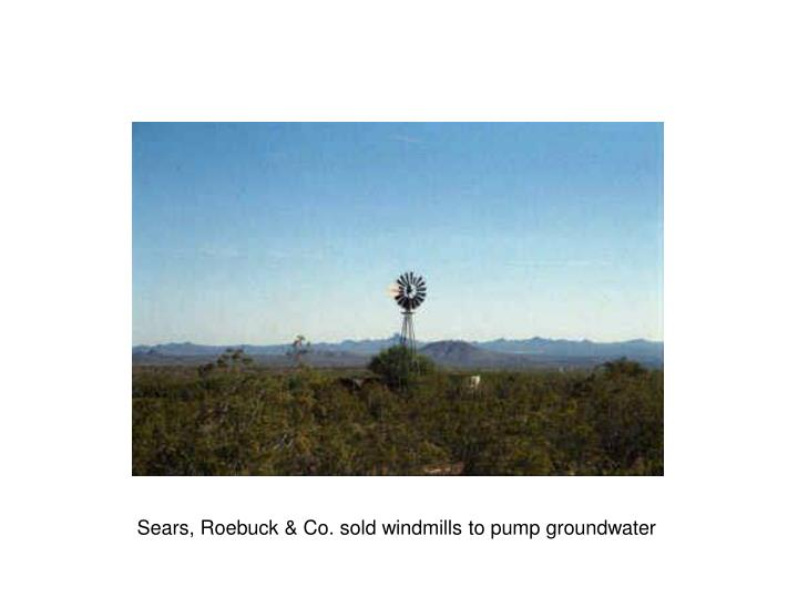 Sears, Roebuck & Co. sold windmills to pump groundwater