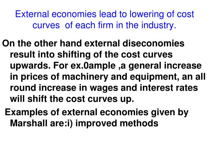 External economies lead to lowering of cost curves  of each firm in the industry.