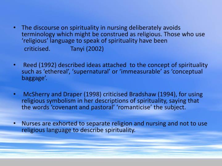 The discourse on spirituality in nursing deliberately avoids terminology which might be construed as religious. Those who use 'religious' language to speak of spirituality have been